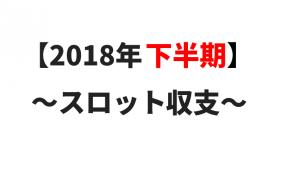 【2018年下半期】スロット収支